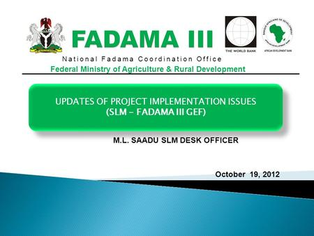 National Fadama Coordination Office Federal Ministry of Agriculture & Rural Development UPDATES OF PROJECT IMPLEMENTATION ISSUES (SLM - FADAMA III GEF)