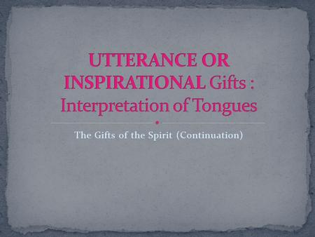 The Gifts of the Spirit (Continuation). The interpretation of tongue is the supernatural showing forth by the Spirit the meaning of an utterance in other.