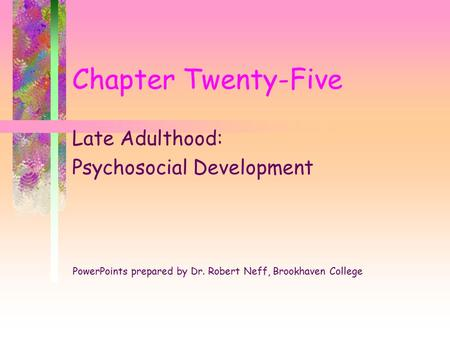Chapter Twenty-Five Late Adulthood: Psychosocial Development PowerPoints prepared by Dr. Robert Neff, Brookhaven College.