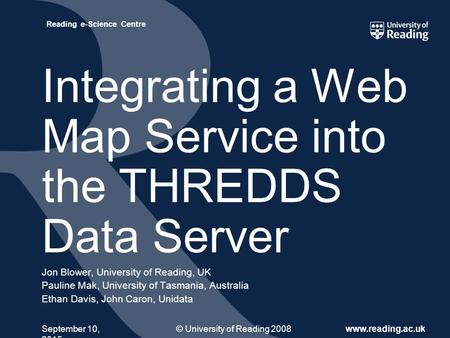 © University of Reading 2008www.reading.ac.uk Reading e-Science Centre September 10, 2015 Integrating a Web Map Service into the THREDDS Data Server Jon.