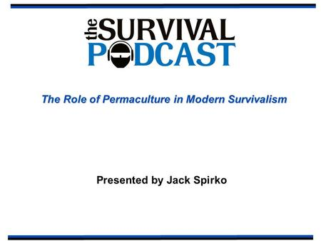 The Role of Permaculture in Modern Survivalism Presented by Jack Spirko.