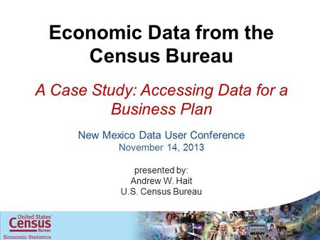 New Mexico Data User Conference November 14, 2013 presented by: Andrew W. Hait U.S. Census Bureau Economic Data from the Census Bureau A Case Study: Accessing.
