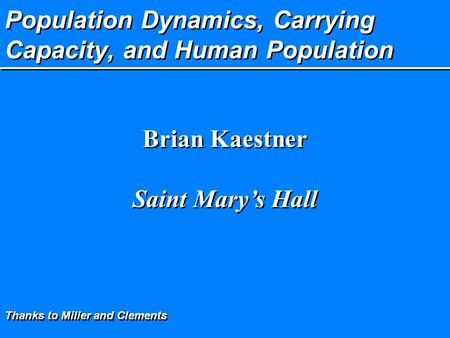 Population Dynamics, Carrying Capacity, and Human Population Brian Kaestner Saint Mary's Hall Brian Kaestner Saint Mary's Hall Thanks to Miller and Clements.