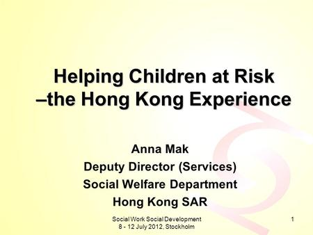 Social Work Social Development 8 - 12 July 2012, Stockholm 1 Helping Children at Risk –the Hong Kong Experience Anna Mak Deputy Director (Services) Social.
