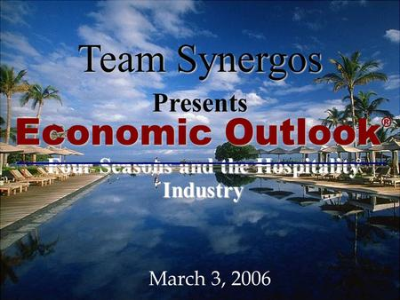 T EAM S YNERGOS F OUR S EASONS 1 Economic Outlook ® Four Seasons and the Hospitality Industry Team Synergos Presents March 3, 2006.