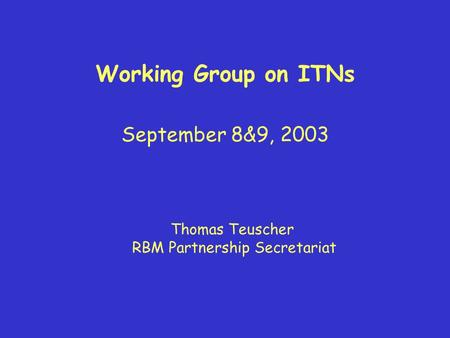 Working Group on ITNs September 8&9, 2003 Thomas Teuscher RBM Partnership Secretariat.
