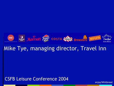 Enjoy!Whitbread Mike Tye, managing director, Travel Inn CSFB Leisure Conference 2004.