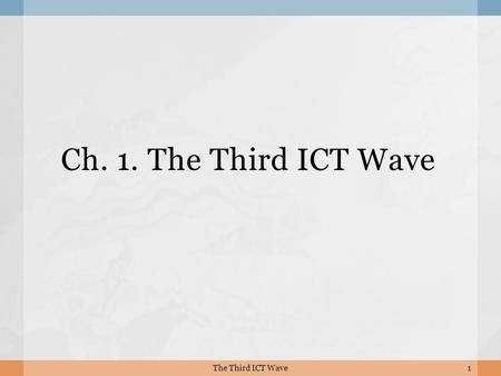 Ch. 1. The Third ICT Wave 1The Third ICT Wave.  The communication revolution is now extending to objects as well as people. M2M (machine-to-machine)