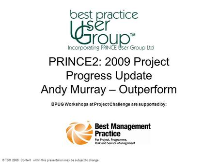 © TSO 2008. Content within this presentation may be subject to change. PRINCE2: 2009 Project Progress Update Andy Murray – Outperform BPUG Workshops at.