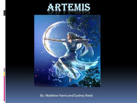 By: Matthew Harris and Sydney Reed. Who Is Artemis?  Artemis is the goddess of the moon  She also has a twin brother named Apollo  She is the daughter.