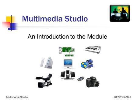 UFCFY5-30-1Multimedia Studio An Introduction to the Module.