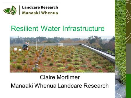 Resilient Water Infrastructure Claire Mortimer Manaaki Whenua Landcare Research.