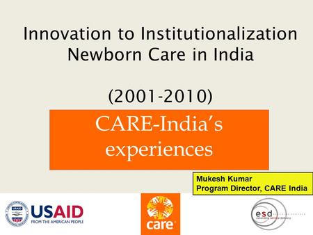 Innovation to Institutionalization Newborn Care in India (2001-2010) CARE-India's experiences Mukesh Kumar Program Director, CARE India.