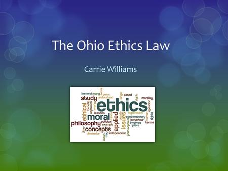 The Ohio Ethics Law Carrie Williams. Purpose  Provide an overview of The Ohio Ethics Commission and The Ohio Ethics Law  Explain the components of The.