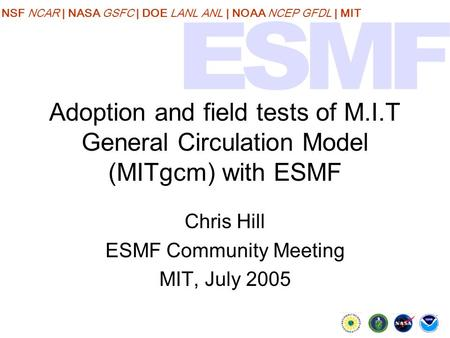 NSF NCAR | NASA GSFC | DOE LANL ANL | NOAA NCEP GFDL | MIT Adoption and field tests of M.I.T General Circulation Model (MITgcm) with ESMF Chris Hill ESMF.