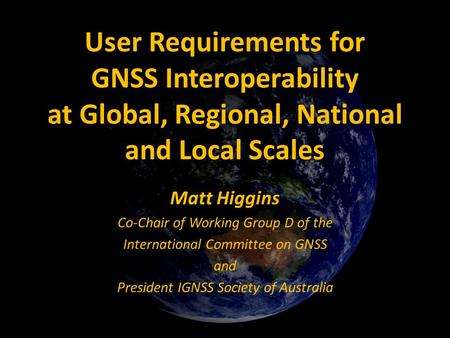 User Requirements for GNSS Interoperability at Global, Regional, National and Local Scales Matt Higgins Co-Chair of Working Group D of the International.