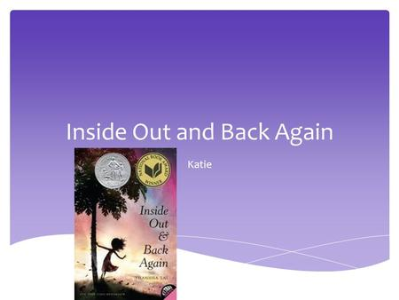 Inside Out and Back Again Katie.  Mila is a girl living in Saigon, Saigon is a country were Mila has grown up all her life. Then she and her family are.