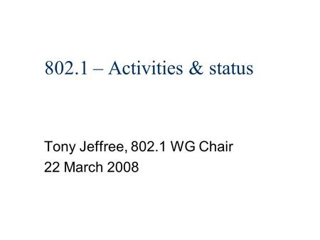 802.1 – Activities & status Tony Jeffree, 802.1 WG Chair 22 March 2008.
