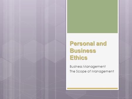 Personal and Business Ethics Business Management The Scope of Management.
