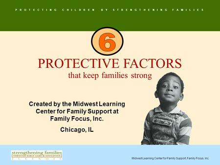 P R O T E C T I N G C H I L D R E N B Y S T R E N G T H E N I N G F A M I L I E S Midwest Learning Center for Family Support, Family Focus, Inc. PROTECTIVE.