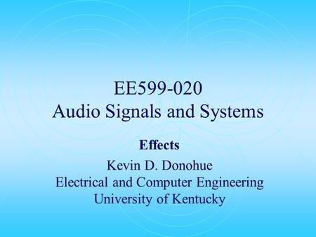 EE599-020 Audio Signals and Systems Effects Kevin D. Donohue Electrical and Computer Engineering University of Kentucky.