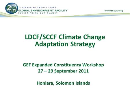 LDCF/SCCF Climate Change Adaptation Strategy GEF Expanded Constituency Workshop 27 – 29 September 2011 Honiara, Solomon Islands.