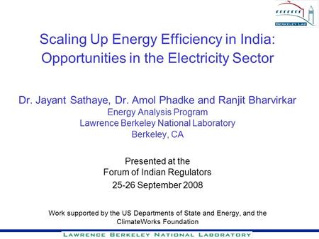 Scaling Up Energy Efficiency in India: Opportunities in the Electricity Sector Dr. Jayant Sathaye, Dr. Amol Phadke and Ranjit Bharvirkar Energy Analysis.