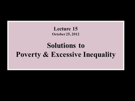 Lecture 15 October 25, 2012 Solutions to Poverty & Excessive Inequality.