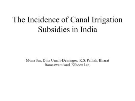 The Incidence of Canal Irrigation Subsidies in India Mona Sur, Dina Umali-Deininger, R.S. Pathak, Bharat Ramaswami and Kihoon Lee.