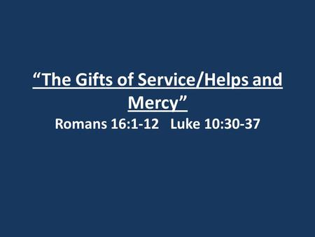 """The Gifts of Service/Helps and Mercy"" Romans 16:1-12 Luke 10:30-37."