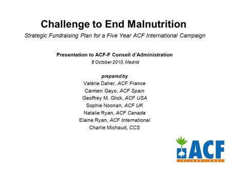 Challenge to End Malnutrition Strategic Fundraising Plan for a Five Year ACF International Campaign Presentation to ACF-F Conseil d'Administration 8 October.
