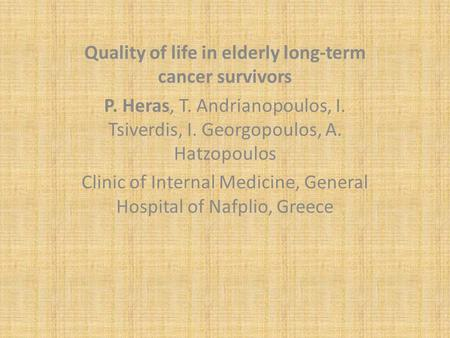 Quality of life in elderly long-term cancer survivors P. Heras, T. Andrianopoulos, I. Tsiverdis, I. Georgopoulos, A. Hatzopoulos Clinic of Internal Medicine,