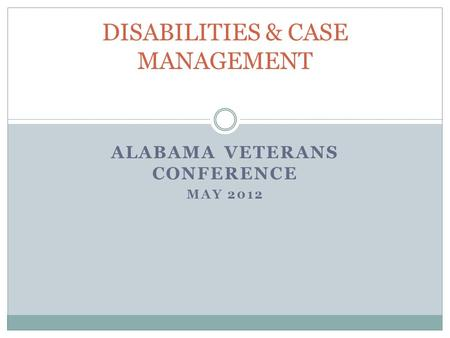 ALABAMA VETERANS CONFERENCE MAY 2012 DISABILITIES & CASE MANAGEMENT.