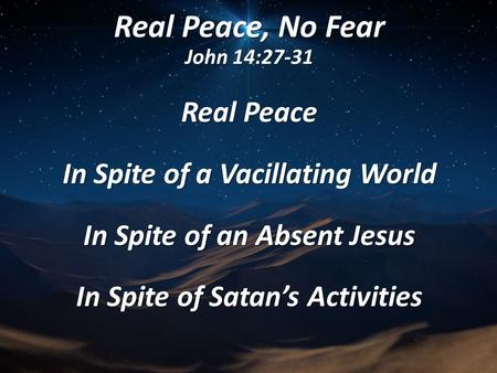 Real Peace, No Fear John 14:27-31 Real Peace In Spite of a Vacillating World In Spite of an Absent Jesus In Spite of Satan's Activities.