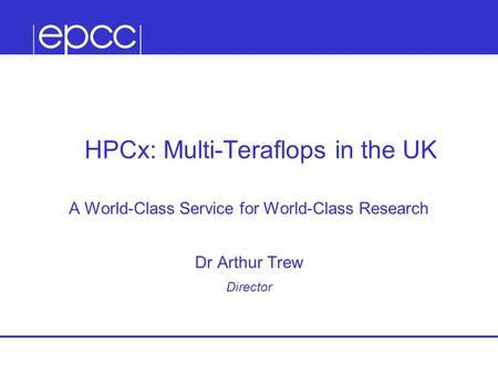 HPCx: Multi-Teraflops in the UK A World-Class Service for World-Class Research Dr Arthur Trew Director.