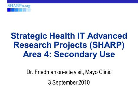 Strategic Health IT Advanced Research Projects (SHARP) Area 4: Secondary Use Dr. Friedman on-site visit, Mayo Clinic 3 September 2010.