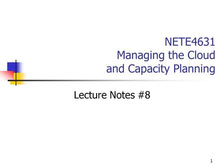 1 NETE4631 Managing the Cloud and Capacity Planning Lecture Notes #8.