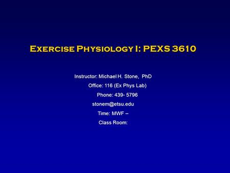 Exercise Physiology I: PEXS 3610 Instructor: Michael H. Stone, PhD Office: 116 (Ex Phys Lab) Phone: 439- 5796 Time: MWF – Class Room: