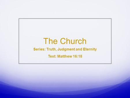 The Church Series: Truth, Judgment and Eternity Text: Matthew 16:18.