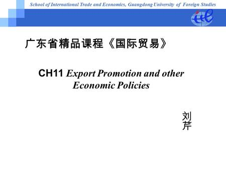 School of International Trade and Economics, Guangdong University of Foreign Studies 广东省精品课程《国际贸易》 CH11 Export Promotion and other Economic Policies.