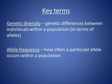 Key terms Genetic diversity – genetic differences between individuals within a population (in terms of alleles) Allele frequency – how often a particular.