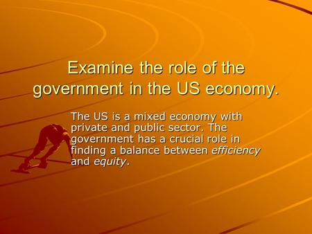 Examine the role of the government in the US economy. The US is a mixed economy with private and public sector. The government has a crucial role in finding.