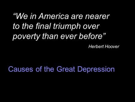 "Causes of the Great Depression ""We in America are nearer to the final triumph over poverty than ever before"" Herbert Hoover."