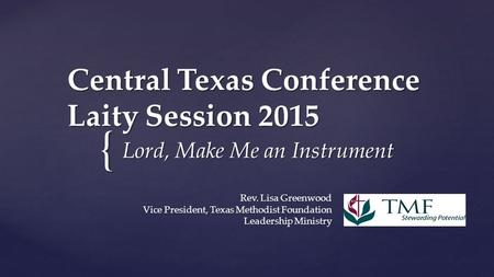 { Central Texas Conference Laity Session 2015 Lord, Make Me an Instrument Rev. Lisa Greenwood Vice President, Texas Methodist Foundation Leadership Ministry.