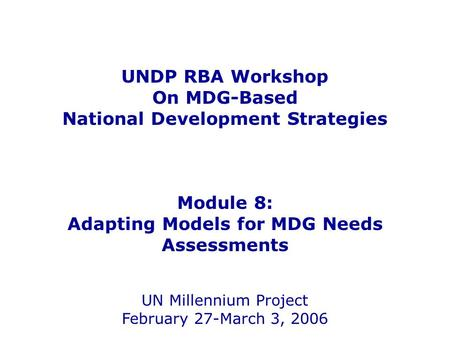UNDP RBA Workshop On MDG-Based National Development Strategies Module 8: Adapting Models for MDG Needs Assessments UN Millennium Project February 27-March.