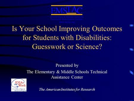 Is Your School Improving Outcomes for Students with Disabilities: Guesswork or Science? Presented by The Elementary & Middle Schools Technical Assistance.