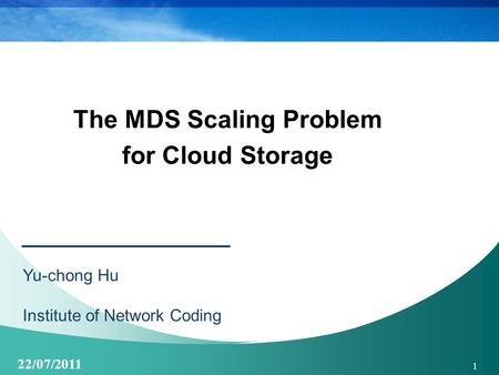 22/07/2011 1 The MDS Scaling Problem for Cloud Storage Yu-chong Hu Institute of Network Coding.