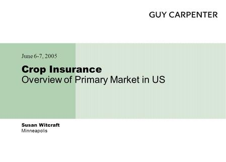 Susan Witcraft Minneapolis Crop Insurance Overview of Primary Market in US June 6-7, 2005.