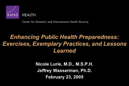 Enhancing Public Health Preparedness: Exercises, Exemplary Practices, and Lessons Learned Nicole Lurie, M.D., M.S.P.H. Jeffrey Wasserman, Ph.D. February.