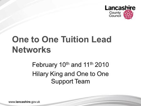 One to One Tuition Lead Networks February 10 th and 11 th 2010 Hilary King and One to One Support Team.